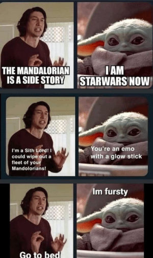 Glow stick: I AM  STARWARS NOW  THE MANDALORIAN  IS A SIDE STORY  You're an emo  I'm a Sith Lord! I  with a glow stick  could wipe out a  fleet of your  Mandolorians!  Im fursty  Go to bed Glow stick
