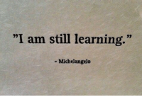 "I Am Still Learning: ""I am still learning.""  92  Michelangelo"