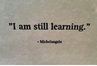 "I Am Still Learning: ""I am still learning.""  93  - Michelangelo"