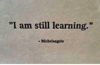 "I Am Still Learning: ""I am still learning.""  Michelangelo"