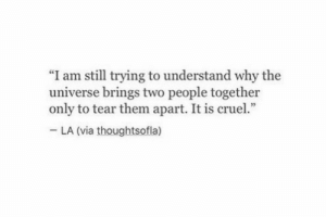 "Trying To Understand: ""I am still trying to understand why the  universe brings two people together  only to tear them apart. It is cruel.""  LA (via thoughtsofla)"