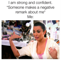 <p>I too turn into Kim Kardashian</p>: I am strong and confident.  *Someone makes a negative  remark about me*  Me: <p>I too turn into Kim Kardashian</p>