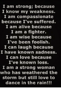 ❤: I am strong; because  I know my weakness.  I am compassionate  because I've suffered.  I am alive because  I am a fighter.  I am wise because  I've been foolish.  I can laugh because  I have known sadness.  I can love because  I've known loss.  I am a strong woman  who has weathered the  storm but still love to  dance in the rain!!! ❤