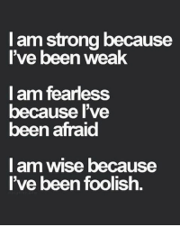 foolish: I am strong because  I've been  weak  I am fearless  because I've  been afraid  am wise because  I I've been foolish