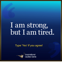 Memes, 🤖, and Genie: I am strong,  but I am tired  Type 'Yes' if you agree!  A Inspirational  Quotes Genie <3