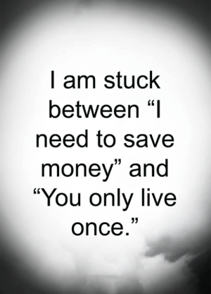 "Memes, Money, and Live: I am stuck  between ""I  need to save  money"" and  ""You only live  once."" <3"
