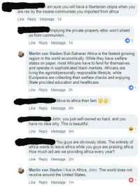 """Africa, Fam, and Martin: I am sure you will have a libertarian utopia when you  are ran by the insane communists you imported from africa  Like Reply Message 1d  Implying the private property ethic won't shield  us trom communism...  Like Reply Message 1d  Martin van Staden Sub-Saharan Africa is the fastest growing  region in the world economically. While they have welfare  states on paper, most Africans have to fend for themselves  and operate in sophisticated black markets. Africans are  living the agorist/personally responsible lifestyle, while  Europeans are collecting their welfare checks and enjoying  State provided education and healthcare  Like Reply Message 2h  Move to africa then fam  Like Reply Message 9m  John, you just self-owned so hard, and you  have no idea why. This is beautifl  Like Reply Message 4m  You guys are obviously idiots. The entirety of  africa wants to leave africa while you guys are praising africa  How much aid are we providing africa every year?  Like Reply Message 2m  Martin van Staden I live in Africa, John. The world does not  revolve around the United States  Like Reply Message 1m Our own Martin van Staden answers a pointed question:   """"Why don't you just move to Africa?"""" 🤣 (CS)"""