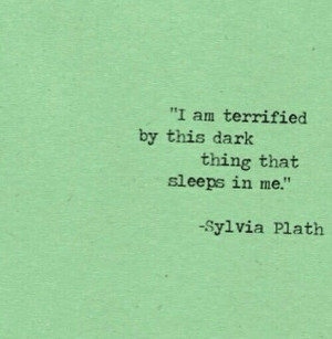"Sylvia Plath, Dark, and Thing: ""I am terrified  by this dark  thing that  sleeps in me.""  -Sylvia Plath"