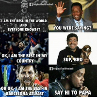Barcelona, Football, and Memes: I AM THE BESTOIN THE WORLD  N  AND  YOU WERE SAYING?  EVERYONE KNOWS IT  OK,I AM THE BEST IN MY  SUP BRO  COUNTRY  originalTroll Football  OH OK IAM THE BEST IN  BARCELONA ATLEAST  SAY HI TO PAPA Tag Messi Fans 😅