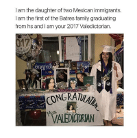 Family, Memes, and Mexican: I am the daughter of two Mexican immigrants.  I am the first of the Batres family graduating  from hs and I am your 2017 Valedictorian.  17  Valeachor  Ri  NGRATULA 🙏🏾🇲🇽