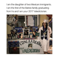 Family, Memes, and Mexican: I am the daughter of two Mexican immigrants.  I am the first of the Batres family graduating  from hs and I am your 2017 Valedictorian.  017  Valedicloti  sRa  sn  NGRATULAI rip