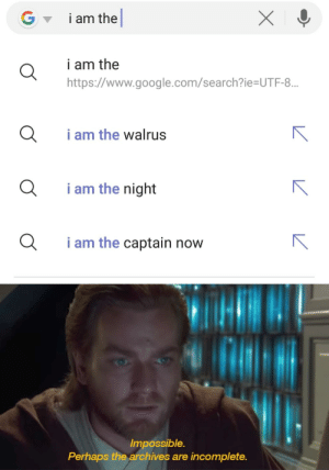 It's treason, then: i am the  i am the  https://www.google.com/search?ie=UTF-8...  i am the walrus  i am the night  i am the captain now  Impossible.  Perhaps the archives are incomplete. It's treason, then
