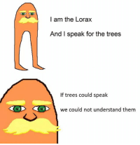 i am the lorax: I am the Lorax  And I speak for the trees  If trees could spealk  <でp>  <C>  we could not understand them