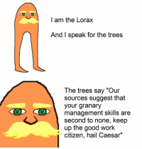 """I am the Lorax  And I speak for the trees  The trees say """"Our  sources suggest that  your granary  management skills are  second to none, keep  up the good work  citizen, hail Caesar"""""""