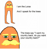 """I am the Lorax  And I speak for the trees  The trees say """"l want my  country back, do you want  your country back?"""""""
