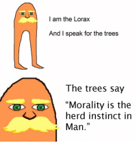 """I am the Lorax  And I speak for the trees  The trees say  """"Morality is the  herd instinct in  33  Man"""