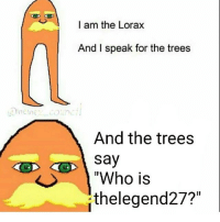 """I am the Lorax  And I speak for the trees  And the trees  Say  """"Who is  thelegend27?"""""""
