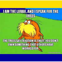 I AM THE LORAX,AND I SPEAK FOR THE  TREES  THE TREES SAY TAXATION IS THEFT YOU DONT  OWN SOMETHING THAT OTHERSHAVE  WORKED FOR  makeanneme.org