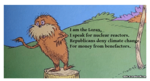American Exceptionalism: I am the Lorax,  I speak for nuclear reactors  Republicans deny climate change,  For money from benefactors .  madeat newfastff.com American Exceptionalism
