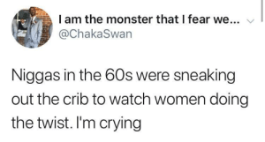 I Am The: I am the monster that I fear we...  @ChakaSwan  Niggas in the 60s were sneaking  out the crib to watch women doing  the twist. I'm crying