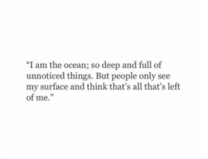 """Ocean, Deep, and Surface: """"I am the ocean; so deep and full of  unnoticed things. But people only see  my surface and think that's all that's left  of me."""""""