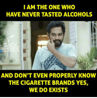 i am the one: I AM THE ONE WHO  HAVE NEVER TASTED ALCOHOLS  BACK  BENCHERS  AND DON'T EVEN PROPERLY KNOW  THE CIGARETTE BRANDS YES,  WE DO EXISTS