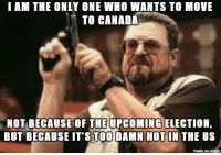 I want to move to Canada: I AM THE ONLY ONE WHO WANTS TO MOVE  TO CANADA  NOT BECAUSE OF THE UPCOMING ELECTION  BUT BECAUSE IT'S TOO DAMN HOT IN THE US  made on imgur I want to move to Canada