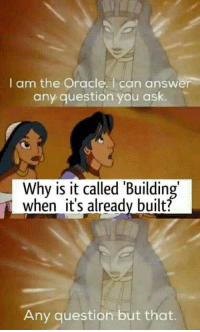 Oracle: I am the Oracle. I can answer  any question you ask.  Why is it called 'Building  when it's already built?  Any question but that.