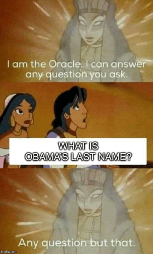 We will never know: I am the Oracle. I can answer  any question you ask.  WHAT IS  OBAMA'S LAST NAME?  Any question but that.  imgflip.com We will never know