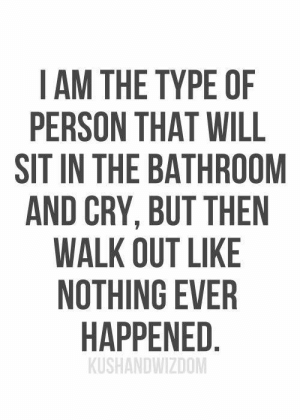 Cry, Will, and Person: I AM THE TYPE OF  PERSON THAT WILL  SIT IN THE BATHROOM  AND CRY, BUT THEN  WALK OUT LIKE  NOTHING EVER  HAPPENED.  KUSHANDWIZDOM