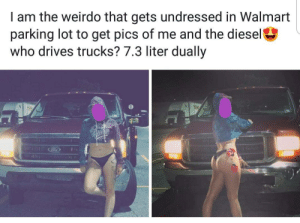 Walmart, Diesel, and Car: I am the weirdo that gets undressed in Walmart  parking lot to get pics of me and the diesel  who drives trucks? 7.3 liter dually Ma'am, this is a car park