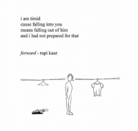 timid: i am timid  cause falling into you  means falling out of him  and i had not prepared for that  forward - rupi kaur