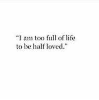 """Half Loved: """"I am too full of life  to be half loved"""""""