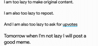 Lazy, Meme, and Good: I am too lazy to make original content.  l am also too lazy to repost.  And I am also too lazy to ask for upvotes  Tomorrow when I'm not lazy l will post a  good meme. me irl