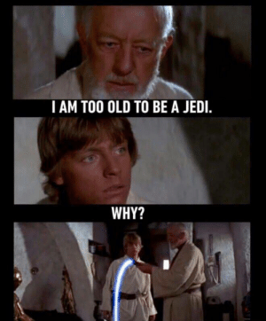 i am too: I AM TOO OLD TO BE A JEDI.  WHY?
