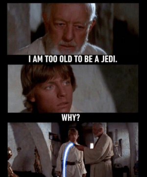 Jedi, Rey, and Old: I AM TOO OLD TO BE A JEDI.  WHY? I dont like rey anymore. :(