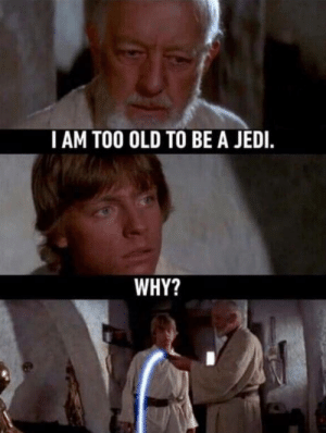 Jedi, Old, and Wan: I AM TOO OLD TO BE A JEDI.  WHY? I pray for Obi Wan..
