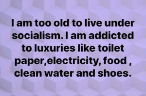 Food, Memes, and Shoes: I am too old to live under  socialism.I am addicted  to luxuries like toilet  paper,electricity, food,  clean water and shoes.