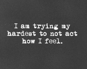 How I Feel: I am trying my  hardest to not act  how I feel.