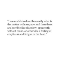 "Apparently, Head, and Anxiety: ""I am unable to describe exactly what is  the matter with me; now and then there  are horrible fits of anxiety, apparently  without cause, or otherwise a feeling of  emptiness and fatigue in the head."""