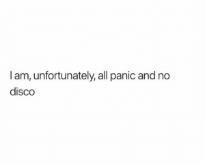 Disco, All, and Unfortunately: I am, unfortunately, all panic and no  disco