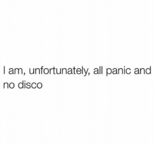 : I am, unfortunately, all panic and  no disco