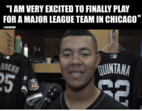 "Chicago, Mlb, and White: ""I AM VERY EXCITED TO FINALLY PLAY  FOR A MAJOR LEAGUE TEAM IN CHICAGO""  MLBMEME  RD  NTANA  5  AZ BREAKING: Chicago calls up prospect Jose Quintana from minor league affiliate White Sox."