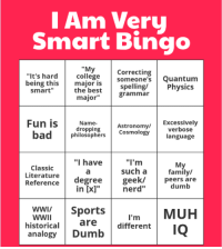 "I Am Very Smart Bingo: I Am Very  Smart Bingo  ""My college  Correcting  Quantum  someone's ""It's hard being this  major is  Physics  the best  spe  ng/  grammar  Smart""  major  Fun is  Excessively  Name-  Astronomy/  bad  dropping  Cosmology  verbose  philosophers  language  Classic  I have  ""I'm  My  Literature  such a  family/  Reference  degree  geek/  peers are  dumb  nerd''  in [x]  WWI/  Sports  MUH  WWII  I'm  are  historical  different  IQ  analogy  Dumb I Am Very Smart Bingo"