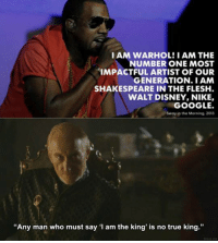 """Disney, Google, and Memes: I AM WARHOL! I AM THE  NUMBER ONE MOST  IMPACTFUL ARTIST OF OUR  GENERATION I AM  SHAKESPEARE IN THE FLESH.  WALT DISNEY, NIKE,  GOOGLE.  Sway in the Morning, 2013  """"Any man who must say I am the king' is no true king."""""""