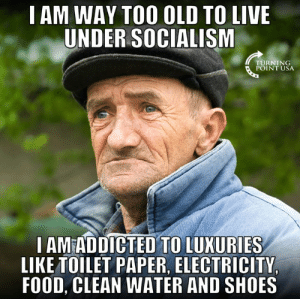 #SocialismSucks: I AM WAY TOO OLD TO LIVE  UNDER SOCIALISM  TURNING  POINT USA  I AMEADDICTED TO LUXURIES  LIKE TOILET PAPER, ELECTRICITY  FOOD, CLEAN WATER AND SHOES #SocialismSucks