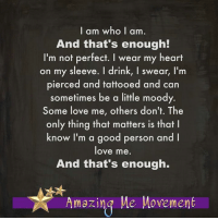 <3 Amazing Me Movement  .: I am who I am  And that's enough!  I'm not perfect. I wear my heart  on my sleeve. I drink, I swear, I'm  pierced and tattooed and can  sometimes be a little moody.  Some love me, others don't. The  only thing that matters is that l  know I'm a good person and l  love me.  And that's enough.  7 Amazing Me Movement <3 Amazing Me Movement  .