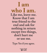 <3: I am  who I am  Like me, leave me  Know that I am  true friend to the  end and ask for  nothing in return  except two things,  don't hurt me  or use me  Type Yes if you agree.  Lessons Taught  By LIFE <3