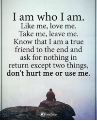 I am who I am. Like me, love me. Take me, leave me. Know that I am a true friend tot he end and ask for nothing in return except two things, don't hurt me or use me. powerofpositivity: I am who I am  Like me, love me.  Take me, leave me.  Know that I am a true  friend to the end and  ask for nothing in  return except two things,  don't hurt me or use me. I am who I am. Like me, love me. Take me, leave me. Know that I am a true friend tot he end and ask for nothing in return except two things, don't hurt me or use me. powerofpositivity