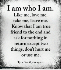 <3: I am who I am  Like me, love me,  take me, leave me.  Know that I am true  friend to the end and  ask for nothing in  return except two  things, don't hurt me  or use me.  Type Yes if you agree. <3